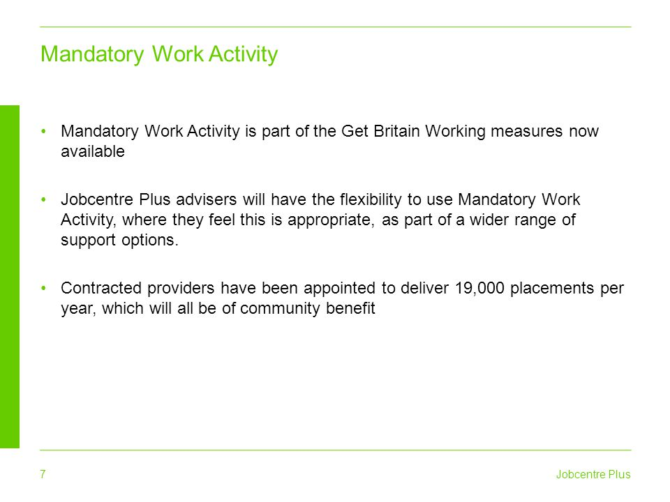 Jobcentre Plus 7 Mandatory Work Activity Mandatory Work Activity is part of the Get Britain Working measures now available Jobcentre Plus advisers will have the flexibility to use Mandatory Work Activity, where they feel this is appropriate, as part of a wider range of support options.