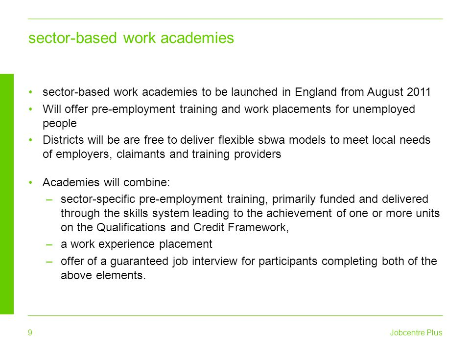 Jobcentre Plus 9 sector-based work academies sector-based work academies to be launched in England from August 2011 Will offer pre-employment training and work placements for unemployed people Districts will be are free to deliver flexible sbwa models to meet local needs of employers, claimants and training providers Academies will combine: –sector-specific pre-employment training, primarily funded and delivered through the skills system leading to the achievement of one or more units on the Qualifications and Credit Framework, –a work experience placement –offer of a guaranteed job interview for participants completing both of the above elements.