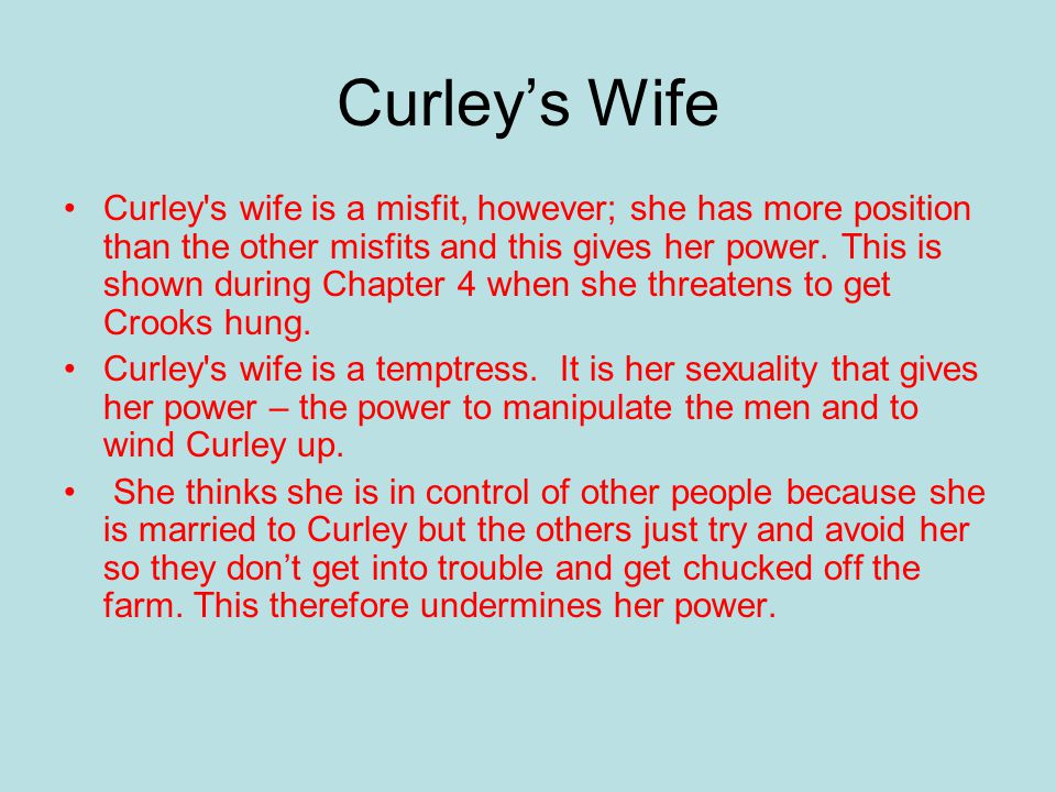 Curley's Wife Curley s wife is a misfit, however; she has more position than the other misfits and this gives her power.