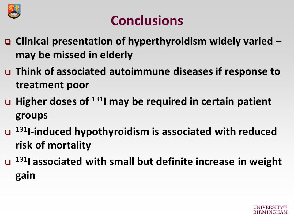 Conclusions  Clinical presentation of hyperthyroidism widely varied – may be missed in elderly  Think of associated autoimmune diseases if response to treatment poor  Higher doses of 131 I may be required in certain patient groups  131 I-induced hypothyroidism is associated with reduced risk of mortality  131 I associated with small but definite increase in weight gain
