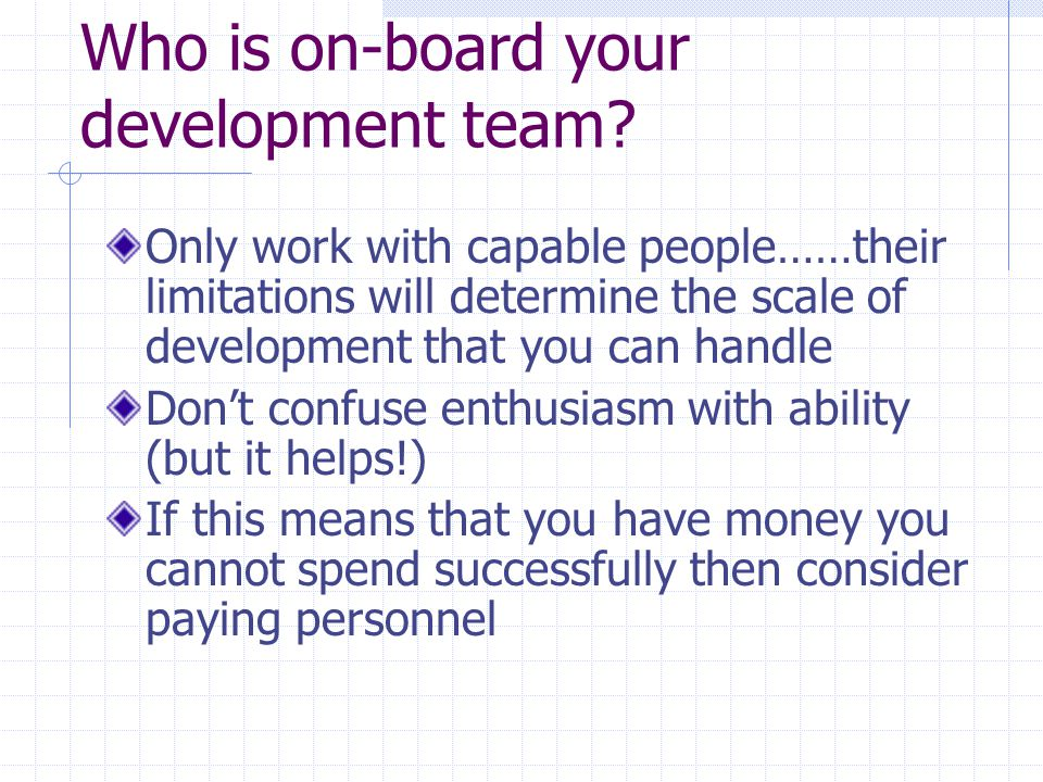 Who is on-board your development team? Only work with capable people……their limitations will determine the scale of development that you can handle Do