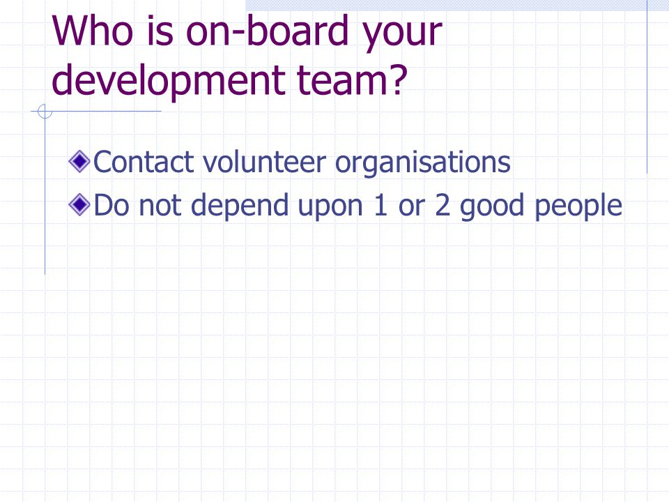 Who is on-board your development team? Contact volunteer organisations Do not depend upon 1 or 2 good people