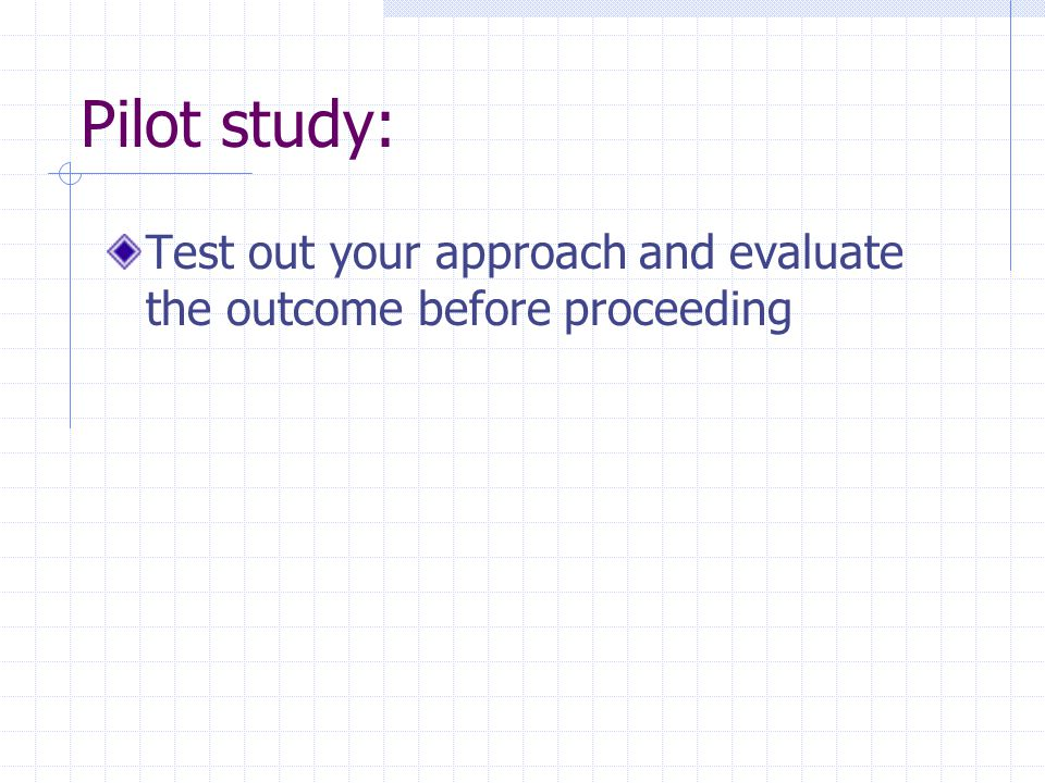 Pilot study: Test out your approach and evaluate the outcome before proceeding