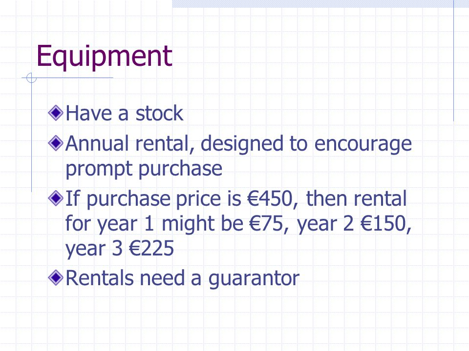 Equipment Have a stock Annual rental, designed to encourage prompt purchase If purchase price is €450, then rental for year 1 might be €75, year 2 €15