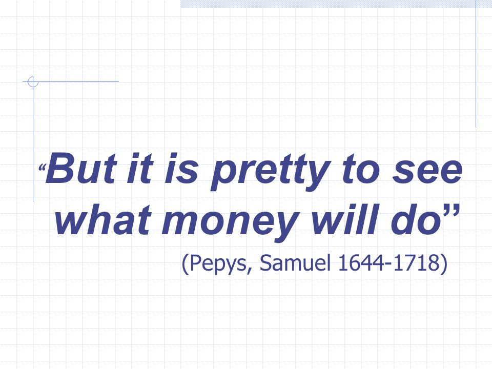 """"""" But it is pretty to see what money will do"""" (Pepys, Samuel 1644-1718)"""