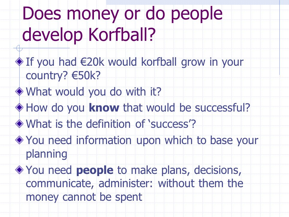 Does money or do people develop Korfball. If you had €20k would korfball grow in your country.