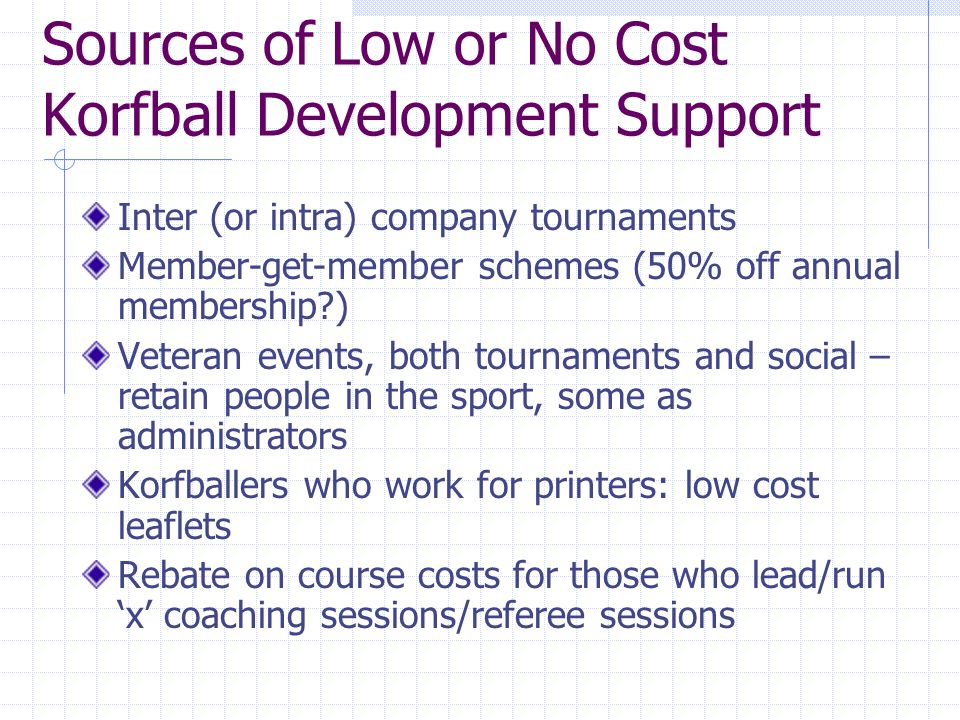 Sources of Low or No Cost Korfball Development Support Inter (or intra) company tournaments Member-get-member schemes (50% off annual membership ) Veteran events, both tournaments and social – retain people in the sport, some as administrators Korfballers who work for printers: low cost leaflets Rebate on course costs for those who lead/run 'x' coaching sessions/referee sessions