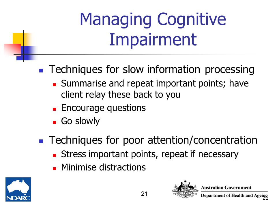 21 Managing Cognitive Impairment Techniques for slow information processing Summarise and repeat important points; have client relay these back to you