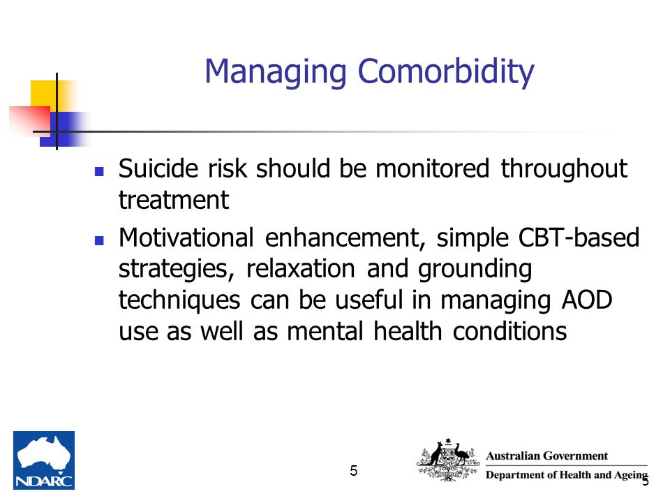 5 5 Managing Comorbidity Suicide risk should be monitored throughout treatment Motivational enhancement, simple CBT-based strategies, relaxation and g