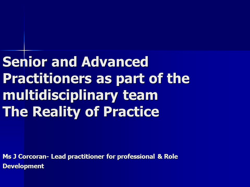 Senior and Advanced Practitioners as part of the multidisciplinary team The Reality of Practice Ms J Corcoran- Lead practitioner for professional & Role Development