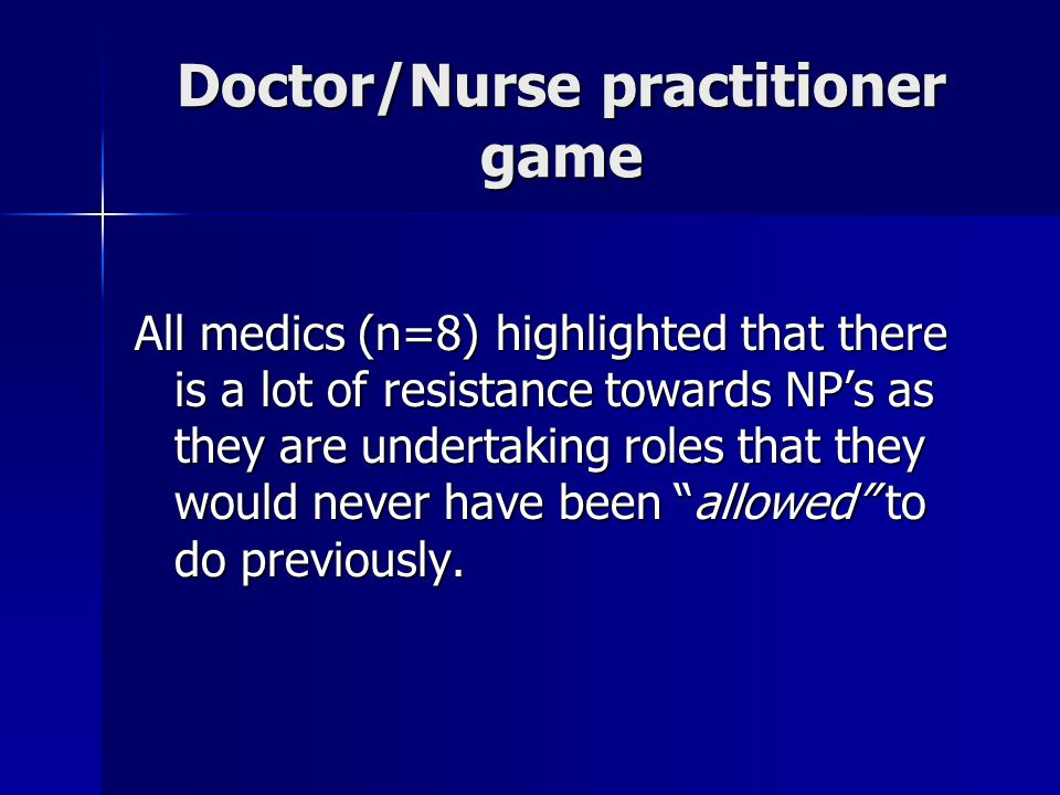 Doctor/Nurse practitioner game All medics (n=8) highlighted that there is a lot of resistance towards NP's as they are undertaking roles that they would never have been allowed to do previously.