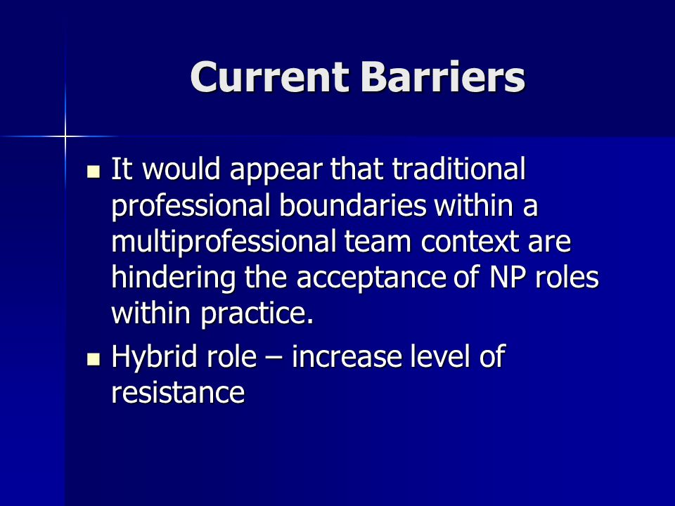 Current Barriers It would appear that traditional professional boundaries within a multiprofessional team context are hindering the acceptance of NP roles within practice.