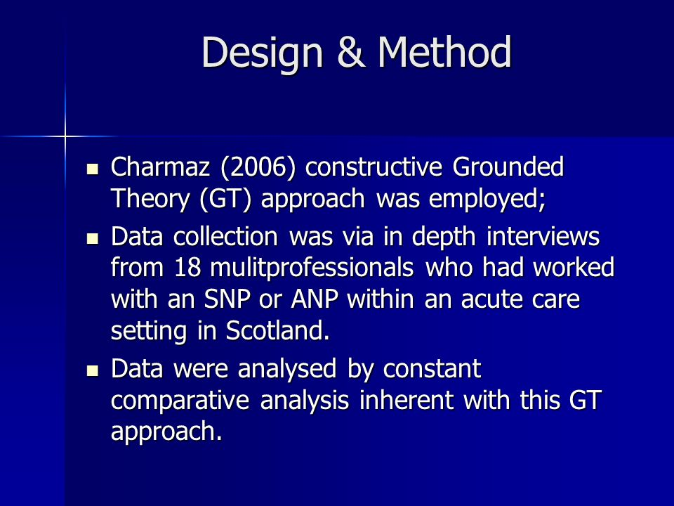 Design & Method Charmaz (2006) constructive Grounded Theory (GT) approach was employed; Charmaz (2006) constructive Grounded Theory (GT) approach was employed; Data collection was via in depth interviews from 18 mulitprofessionals who had worked with an SNP or ANP within an acute care setting in Scotland.