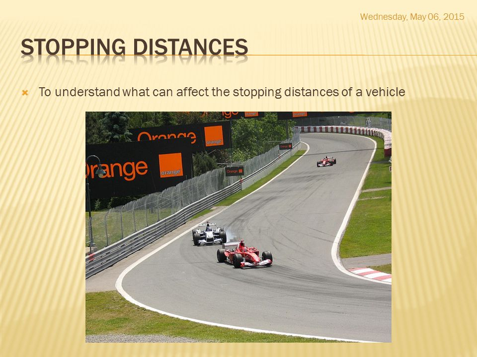  To understand what can affect the stopping distances of a vehicle Wednesday, May 06, 2015