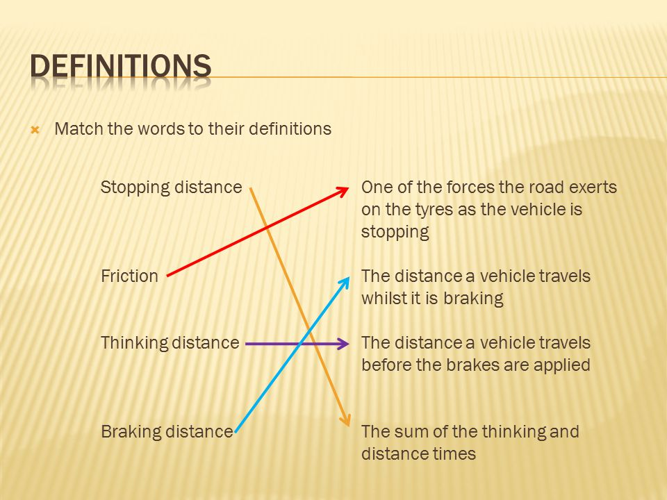 Match the words to their definitions One of the forces the road exerts on the tyres as the vehicle is stopping The distance a vehicle travels whilst it is braking The distance a vehicle travels before the brakes are applied The sum of the thinking and distance times Stopping distance Friction Thinking distance Braking distance
