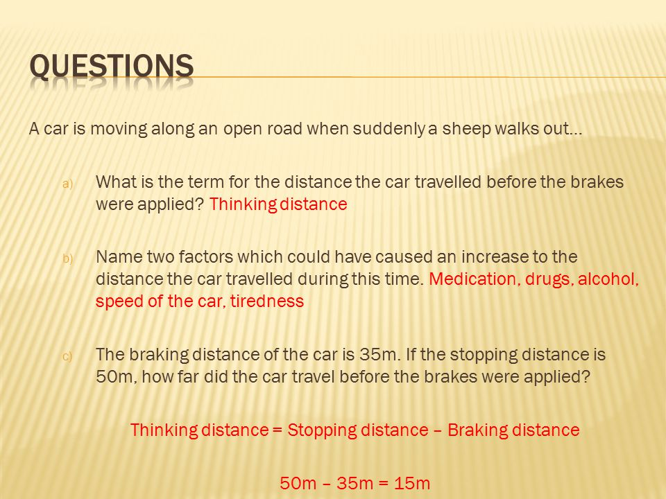A car is moving along an open road when suddenly a sheep walks out… a) What is the term for the distance the car travelled before the brakes were applied.
