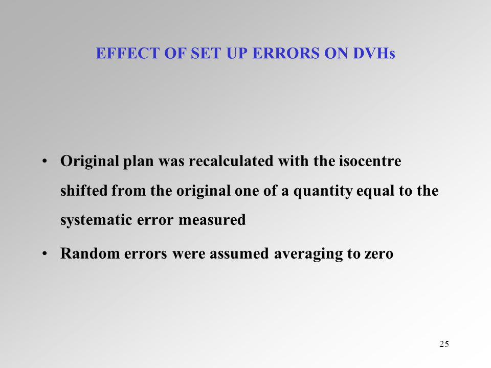 25 EFFECT OF SET UP ERRORS ON DVHs Original plan was recalculated with the isocentre shifted from the original one of a quantity equal to the systematic error measured Random errors were assumed averaging to zero