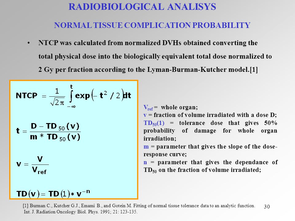 30 V ref = whole organ; v = fraction of volume irradiated with a dose D; TD 50 (1) = tolerance dose that gives 50% probability of damage for whole organ irradiation; m = parameter that gives the slope of the dose- response curve; n = parameter that gives the dependance of TD 50 on the fraction of volume irradiated; NTCP was calculated from normalized DVHs obtained converting the total physical dose into the biologically equivalent total dose normalized to 2 Gy per fraction according to the Lyman-Burman-Kutcher model.[1] RADIOBIOLOGICAL ANALISYS NORMAL TISSUE COMPLICATION PROBABILITY [1] Burman C., Kutcher G.J., Emami B., and Gotein M.