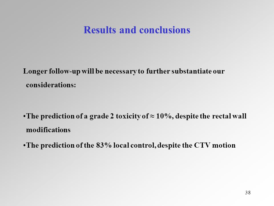 38 Results and conclusions Longer follow-up will be necessary to further substantiate our considerations: The prediction of a grade 2 toxicity of ≈ 10%, despite the rectal wall modifications The prediction of the 83% local control, despite the CTV motion