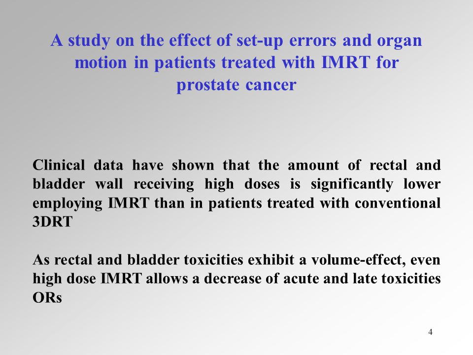 4 A study on the effect of set-up errors and organ motion in patients treated with IMRT for prostate cancer Clinical data have shown that the amount of rectal and bladder wall receiving high doses is significantly lower employing IMRT than in patients treated with conventional 3DRT As rectal and bladder toxicities exhibit a volume-effect, even high dose IMRT allows a decrease of acute and late toxicities ORs