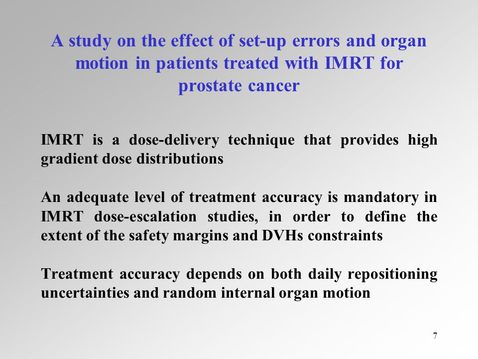 7 A study on the effect of set-up errors and organ motion in patients treated with IMRT for prostate cancer IMRT is a dose-delivery technique that provides high gradient dose distributions An adequate level of treatment accuracy is mandatory in IMRT dose-escalation studies, in order to define the extent of the safety margins and DVHs constraints Treatment accuracy depends on both daily repositioning uncertainties and random internal organ motion