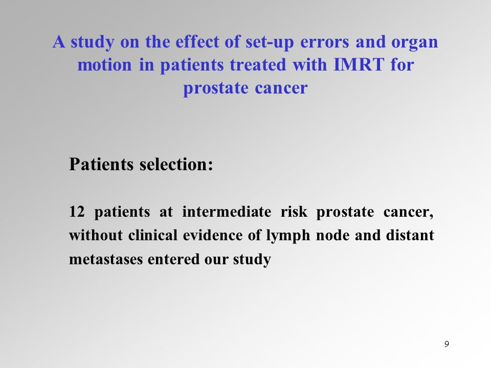9 A study on the effect of set-up errors and organ motion in patients treated with IMRT for prostate cancer Patients selection: 12 patients at intermediate risk prostate cancer, without clinical evidence of lymph node and distant metastases entered our study