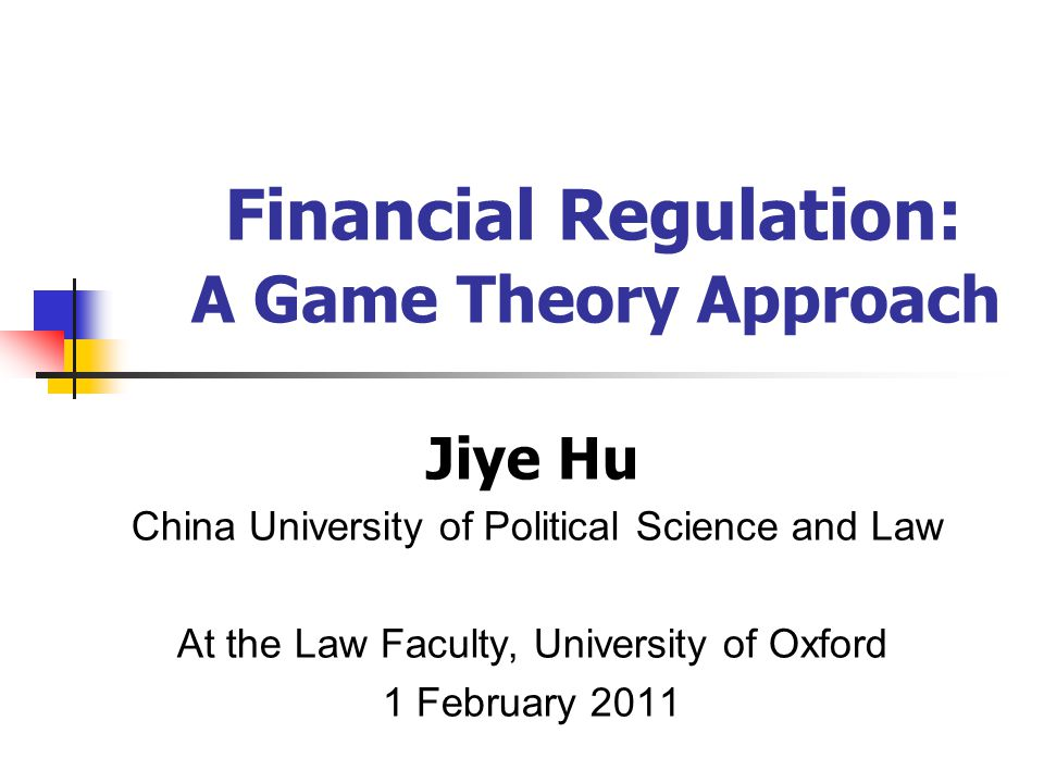 Jiye Hu China University of Political Science and Law At the Law Faculty, University of Oxford 1 February 2011 Financial Regulation: A Game Theory App