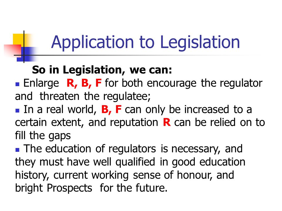Application to Legislation So in Legislation, we can: Enlarge R, B, F for both encourage the regulator and threaten the regulatee; In a real world, B, F can only be increased to a certain extent, and reputation R can be relied on to fill the gaps The education of regulators is necessary, and they must have well qualified in good education history, current working sense of honour, and bright Prospects for the future.