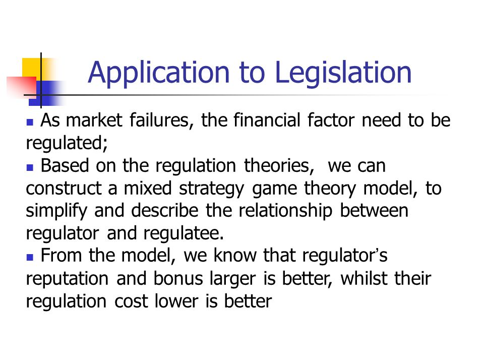 Application to Legislation As market failures, the financial factor need to be regulated; Based on the regulation theories, we can construct a mixed s