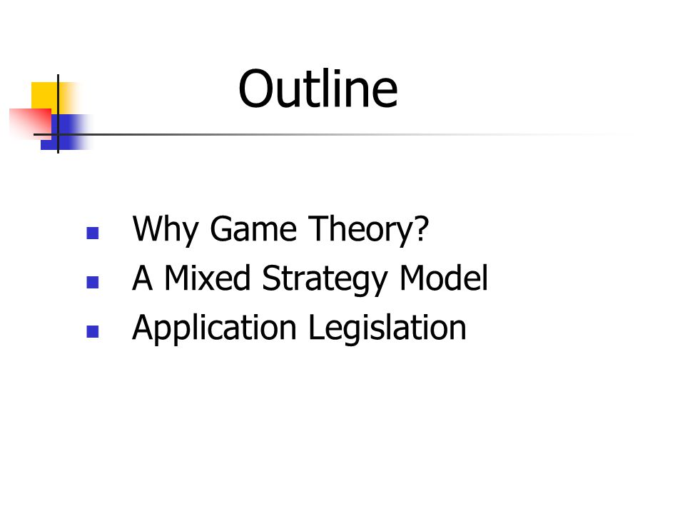 Why Game Theory? A Mixed Strategy Model Application Legislation Outline
