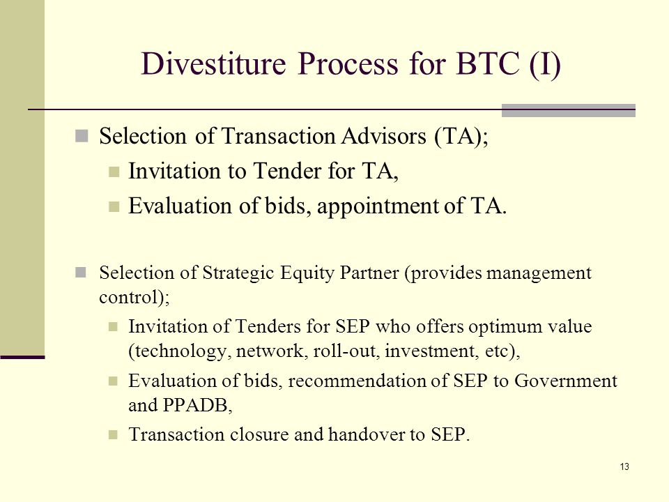 13 Divestiture Process for BTC (I) Selection of Transaction Advisors (TA); Invitation to Tender for TA, Evaluation of bids, appointment of TA.