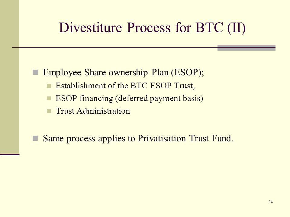 14 Divestiture Process for BTC (II) Employee Share ownership Plan (ESOP); Establishment of the BTC ESOP Trust, ESOP financing (deferred payment basis) Trust Administration Same process applies to Privatisation Trust Fund.