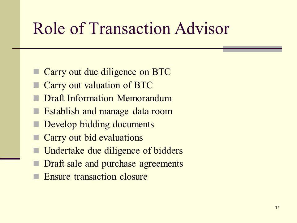17 Role of Transaction Advisor Carry out due diligence on BTC Carry out valuation of BTC Draft Information Memorandum Establish and manage data room Develop bidding documents Carry out bid evaluations Undertake due diligence of bidders Draft sale and purchase agreements Ensure transaction closure