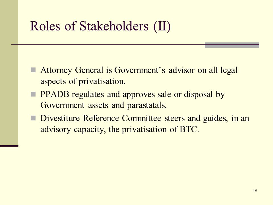 19 Roles of Stakeholders (II) Attorney General is Government's advisor on all legal aspects of privatisation.