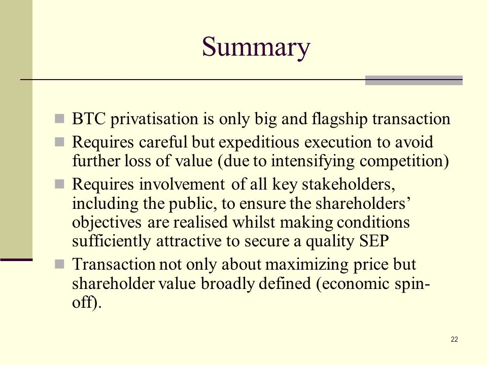 22 Summary BTC privatisation is only big and flagship transaction Requires careful but expeditious execution to avoid further loss of value (due to intensifying competition) Requires involvement of all key stakeholders, including the public, to ensure the shareholders' objectives are realised whilst making conditions sufficiently attractive to secure a quality SEP Transaction not only about maximizing price but shareholder value broadly defined (economic spin- off).