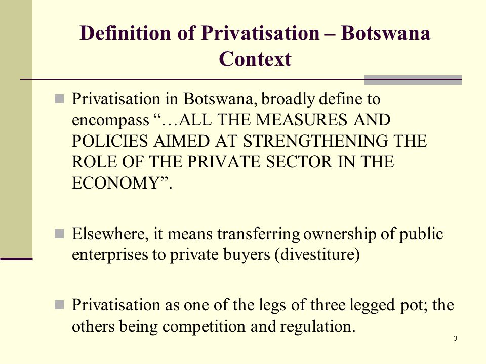 3 Definition of Privatisation – Botswana Context Privatisation in Botswana, broadly define to encompass …ALL THE MEASURES AND POLICIES AIMED AT STRENGTHENING THE ROLE OF THE PRIVATE SECTOR IN THE ECONOMY .