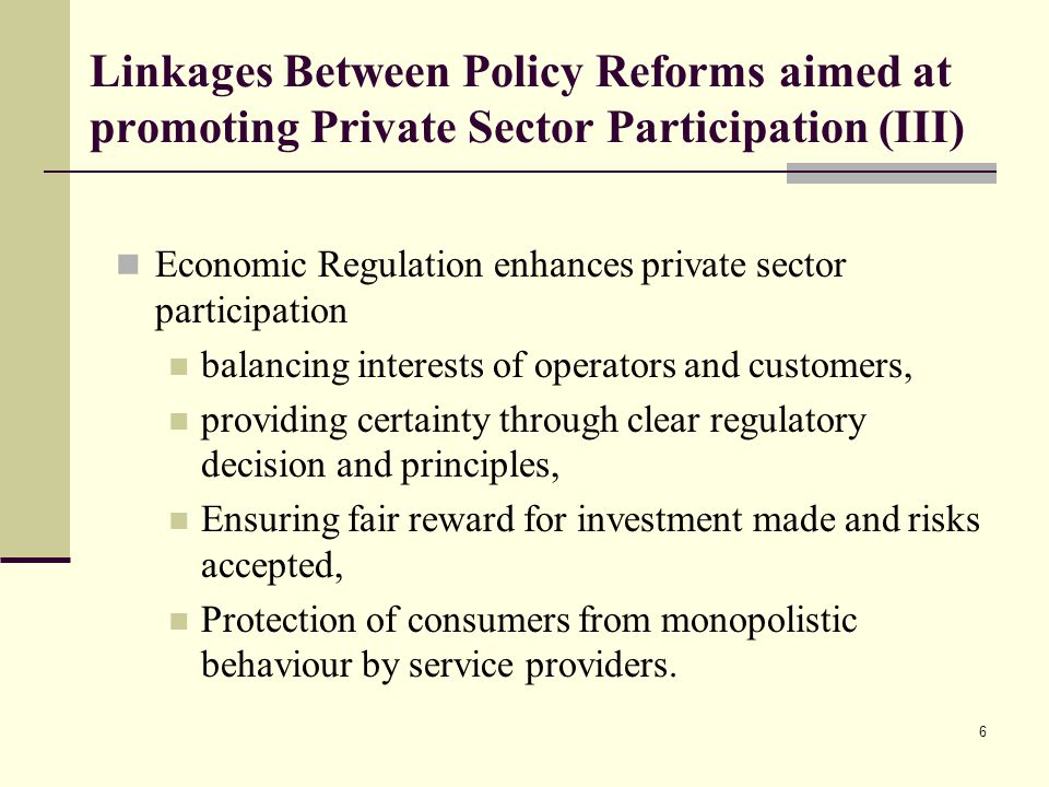 6 Linkages Between Policy Reforms aimed at promoting Private Sector Participation (III) Economic Regulation enhances private sector participation balancing interests of operators and customers, providing certainty through clear regulatory decision and principles, Ensuring fair reward for investment made and risks accepted, Protection of consumers from monopolistic behaviour by service providers.