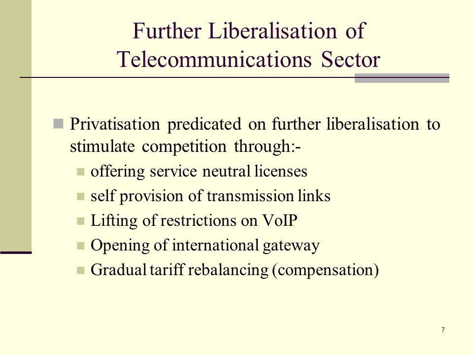 7 Further Liberalisation of Telecommunications Sector Privatisation predicated on further liberalisation to stimulate competition through:- offering service neutral licenses self provision of transmission links Lifting of restrictions on VoIP Opening of international gateway Gradual tariff rebalancing (compensation)