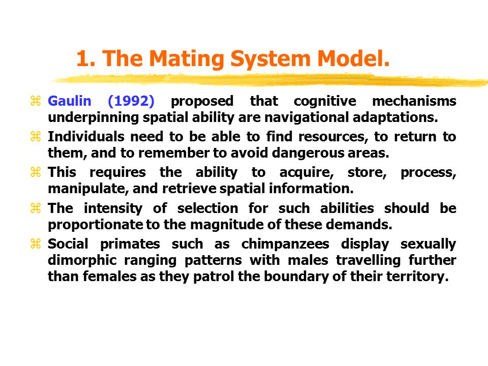 1. The Mating System Model. zGaulin (1992) proposed that cognitive mechanisms underpinning spatial ability are navigational adaptations. zIndividuals