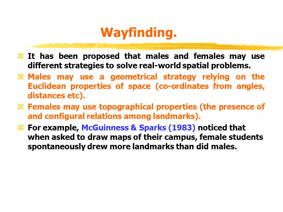 Wayfinding. zIt has been proposed that males and females may use different strategies to solve real-world spatial problems. zMales may use a geometric