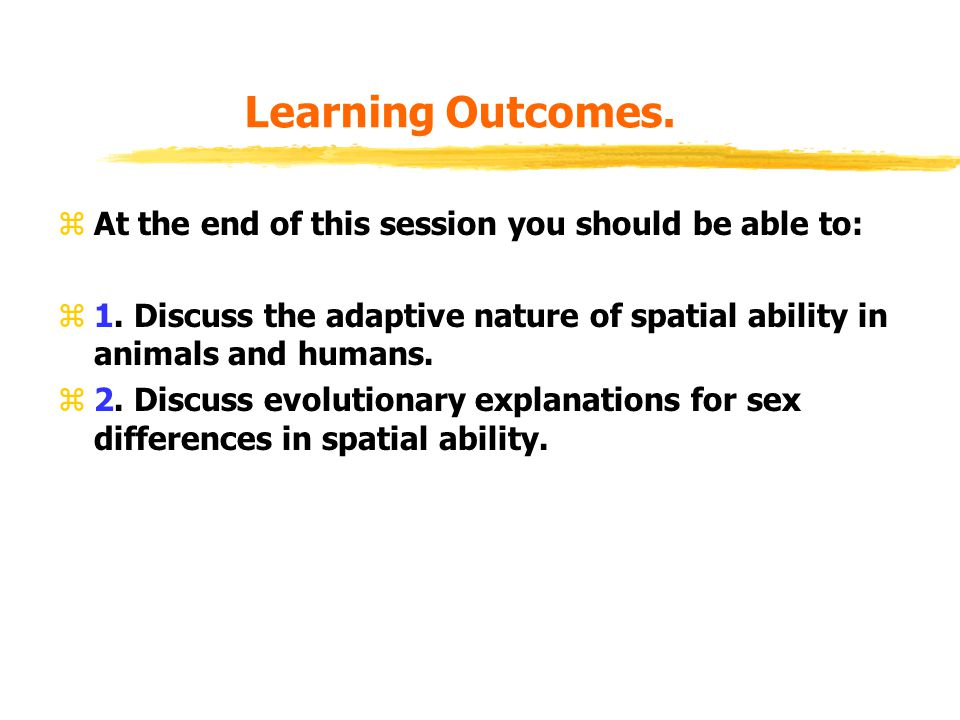 Learning Outcomes. zAt the end of this session you should be able to: z1. Discuss the adaptive nature of spatial ability in animals and humans. z2. Di