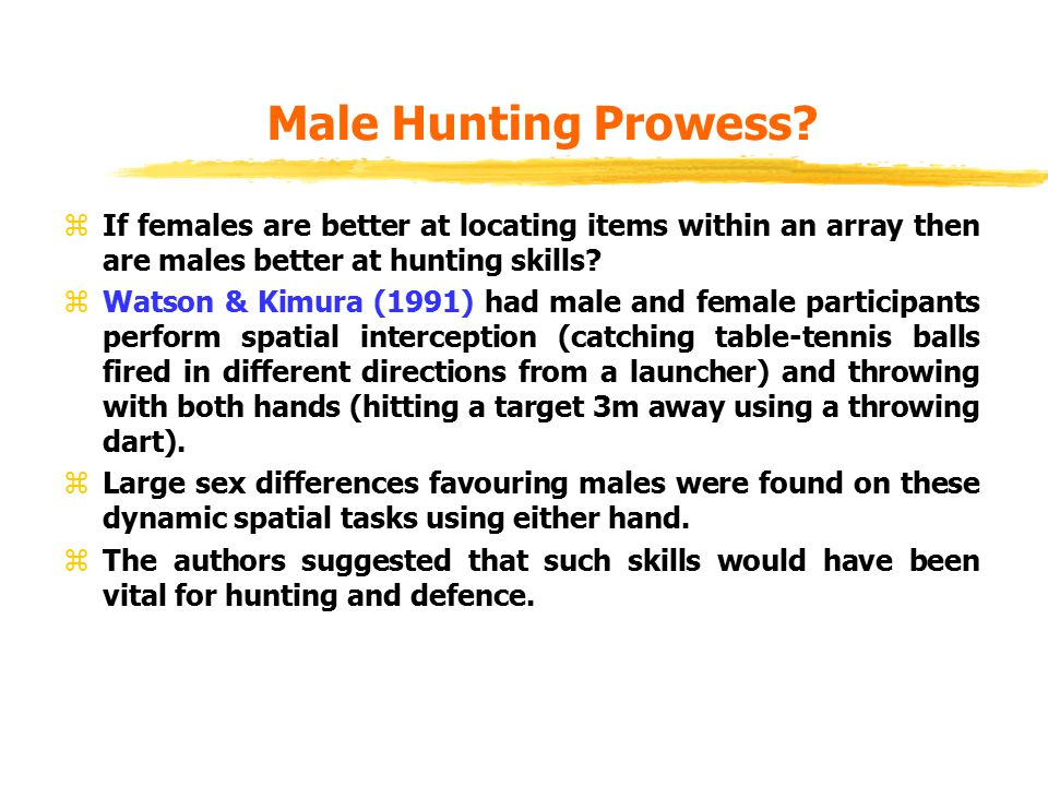 Male Hunting Prowess? zIf females are better at locating items within an array then are males better at hunting skills? zWatson & Kimura (1991) had ma