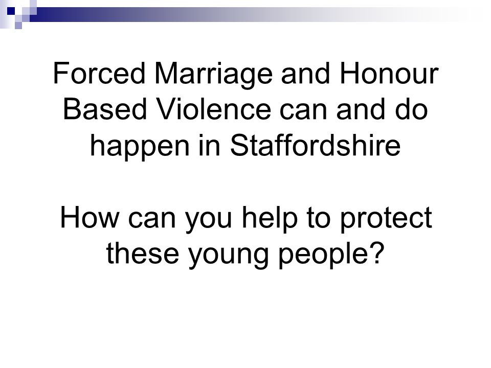 Forced Marriage and Honour Based Violence can and do happen in Staffordshire How can you help to protect these young people?