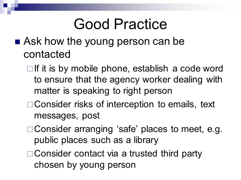 Good Practice Ask how the young person can be contacted  If it is by mobile phone, establish a code word to ensure that the agency worker dealing with matter is speaking to right person  Consider risks of interception to emails, text messages, post  Consider arranging 'safe' places to meet, e.g.