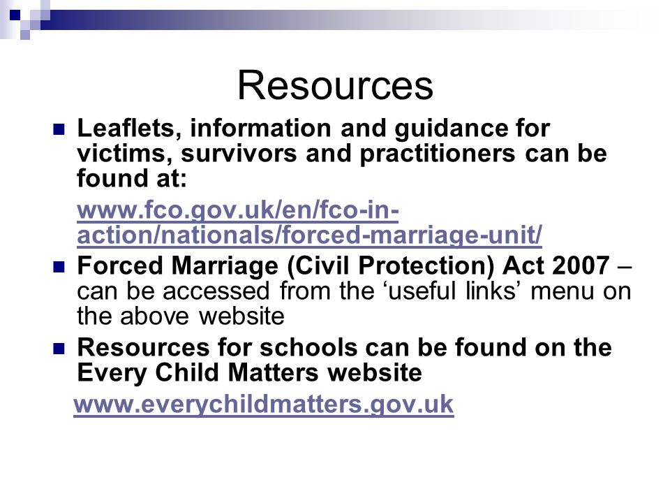 Resources Leaflets, information and guidance for victims, survivors and practitioners can be found at: www.fco.gov.uk/en/fco-in- action/nationals/forced-marriage-unit/ Forced Marriage (Civil Protection) Act 2007 – can be accessed from the 'useful links' menu on the above website Resources for schools can be found on the Every Child Matters website www.everychildmatters.gov.uk