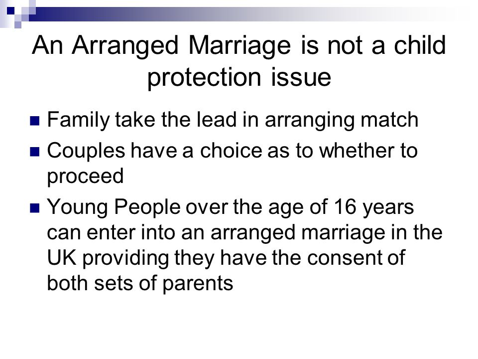 An Arranged Marriage is not a child protection issue Family take the lead in arranging match Couples have a choice as to whether to proceed Young People over the age of 16 years can enter into an arranged marriage in the UK providing they have the consent of both sets of parents