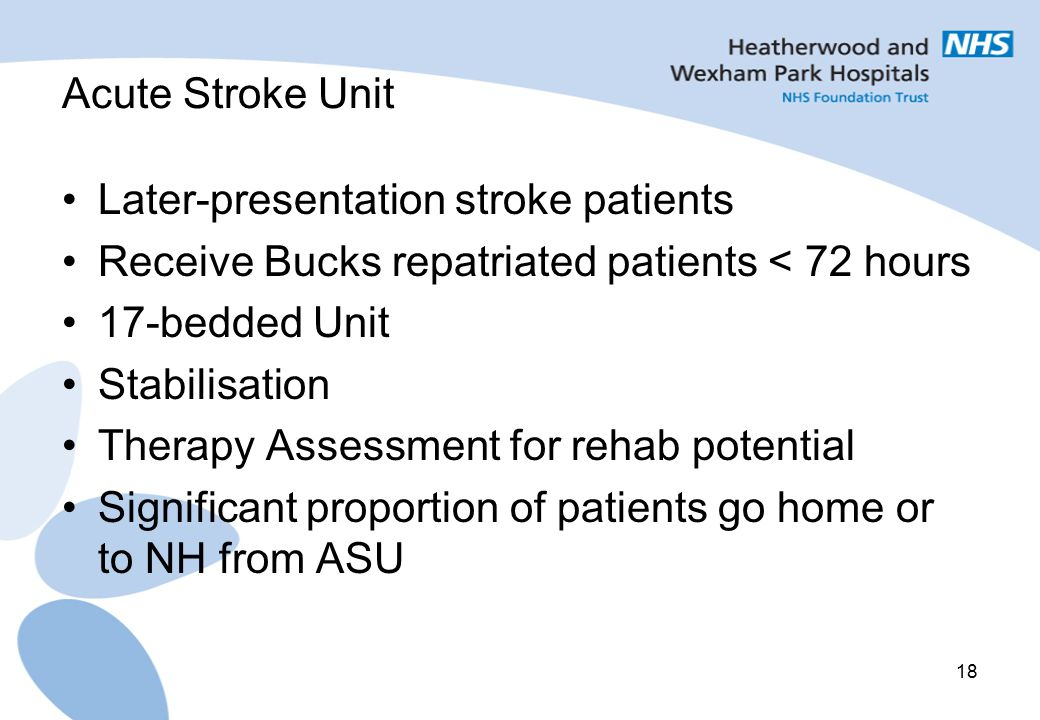 18 Acute Stroke Unit Later-presentation stroke patients Receive Bucks repatriated patients < 72 hours 17-bedded Unit Stabilisation Therapy Assessment for rehab potential Significant proportion of patients go home or to NH from ASU