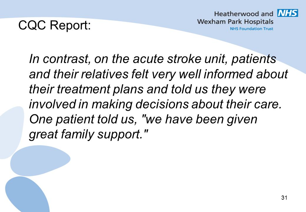 31 CQC Report: In contrast, on the acute stroke unit, patients and their relatives felt very well informed about their treatment plans and told us the