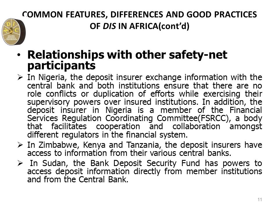 COMMON FEATURES, DIFFERENCES AND GOOD PRACTICES OF DIS IN AFRICA(cont'd) Relationships with other safety-net participants  In Nigeria, the deposit insurer exchange information with the central bank and both institutions ensure that there are no role conflicts or duplication of efforts while exercising their supervisory powers over insured institutions.