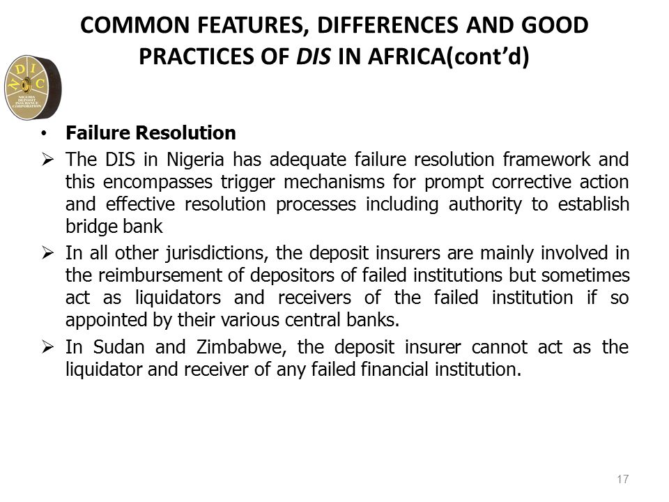 COMMON FEATURES, DIFFERENCES AND GOOD PRACTICES OF DIS IN AFRICA(cont'd) Failure Resolution  The DIS in Nigeria has adequate failure resolution framework and this encompasses trigger mechanisms for prompt corrective action and effective resolution processes including authority to establish bridge bank  In all other jurisdictions, the deposit insurers are mainly involved in the reimbursement of depositors of failed institutions but sometimes act as liquidators and receivers of the failed institution if so appointed by their various central banks.